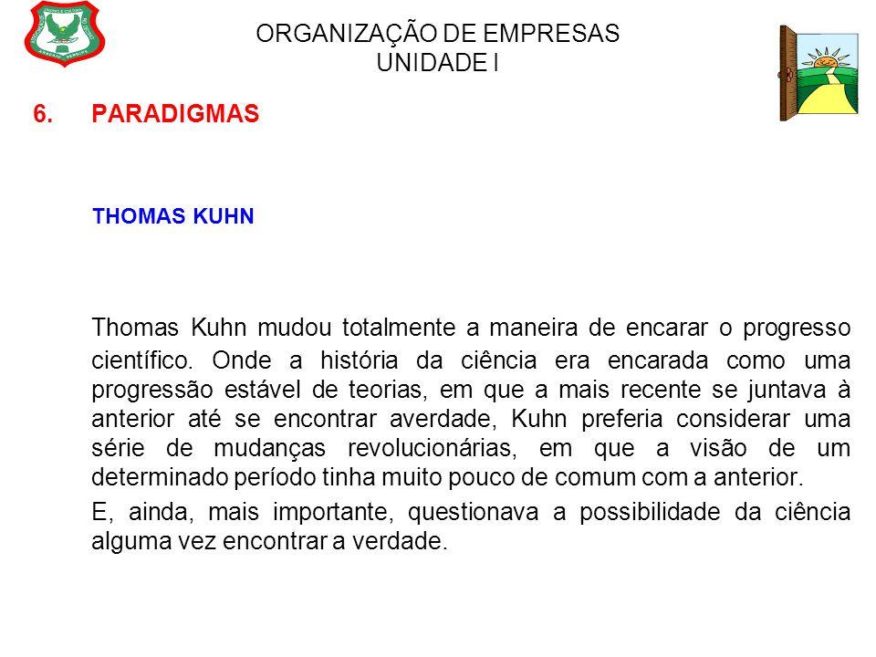 ORGANIZAÇÃO DE EMPRESAS UNIDADE I 6. PARADIGMAS THOMAS KUHN Thomas Kuhn mudou totalmente a maneira de encarar o progresso científico. Onde a história
