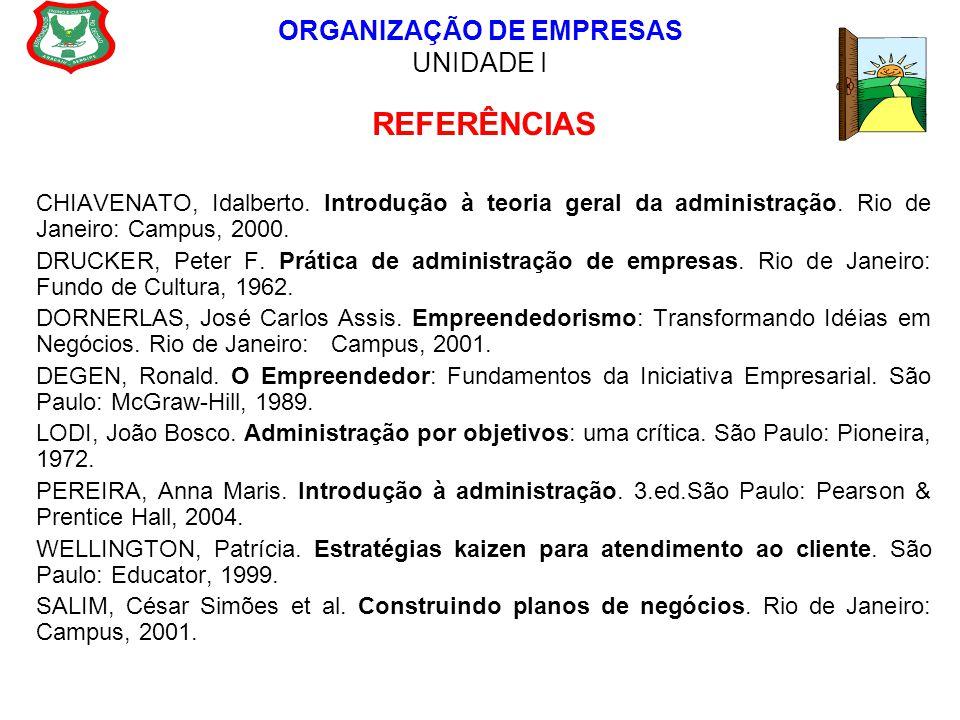ORGANIZAÇÃO DE EMPRESAS UNIDADE I REFERÊNCIAS CHIAVENATO, Idalberto. Introdução à teoria geral da administração. Rio de Janeiro: Campus, 2000. DRUCKER