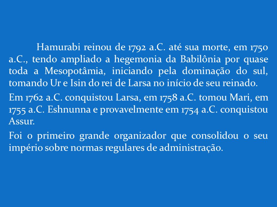 Hamurabi reinou de 1792 a.C. até sua morte, em 1750 a.C., tendo ampliado a hegemonia da Babilônia por quase toda a Mesopotâmia, iniciando pela dominaç