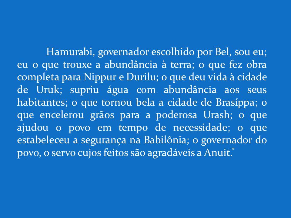 Hamurabi, governador escolhido por Bel, sou eu; eu o que trouxe a abundância à terra; o que fez obra completa para Nippur e Durilu; o que deu vida à c