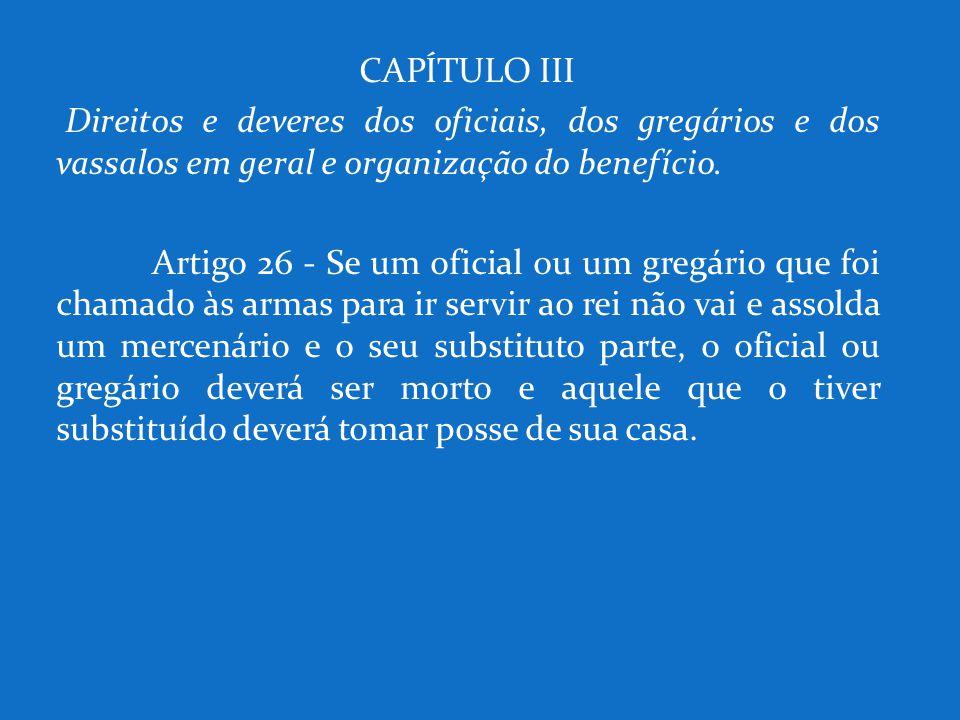 CAPÍTULO III Direitos e deveres dos oficiais, dos gregários e dos vassalos em geral e organização do benefício. Artigo 26 - Se um oficial ou um gregár