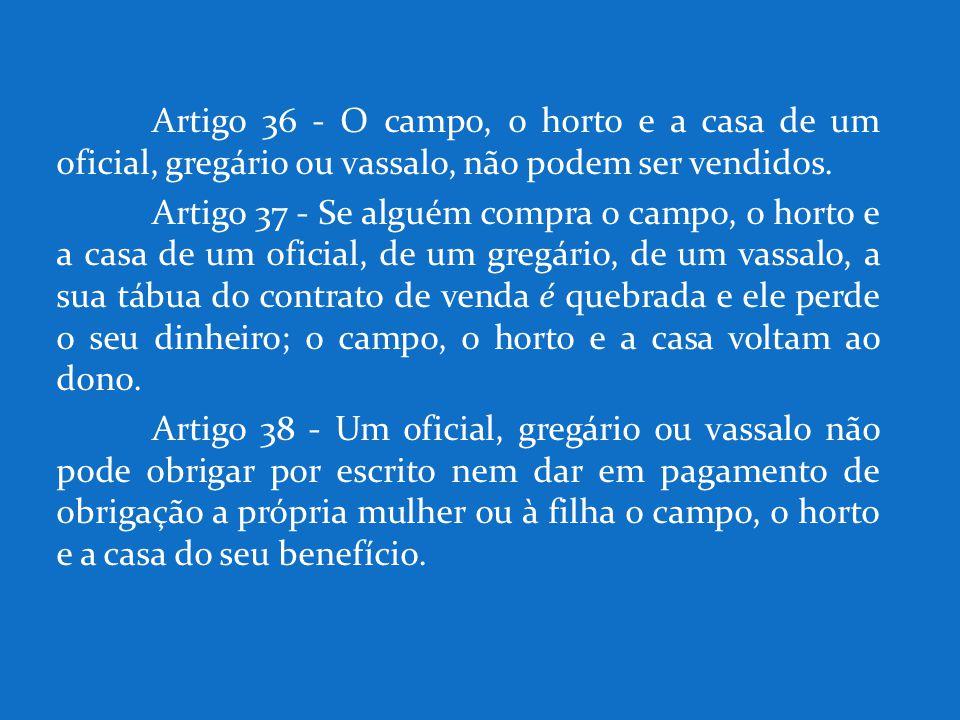 Artigo 36 - O campo, o horto e a casa de um oficial, gregário ou vassalo, não podem ser vendidos. Artigo 37 - Se alguém compra o campo, o horto e a ca