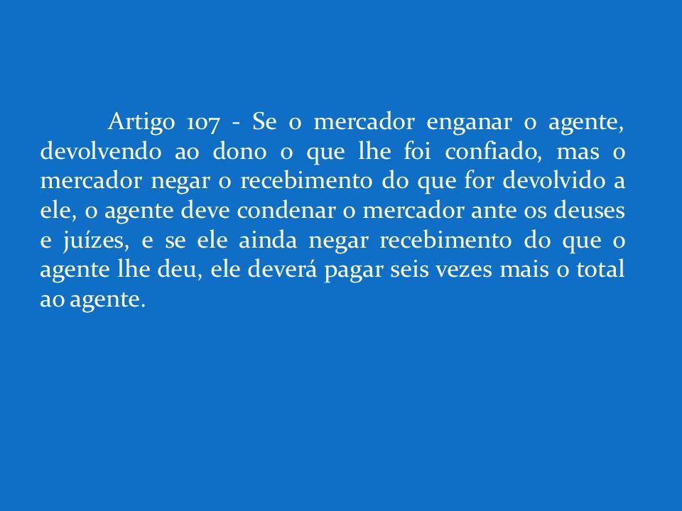 Artigo 107 - Se o mercador enganar o agente, devolvendo ao dono o que lhe foi confiado, mas o mercador negar o recebimento do que for devolvido a ele,