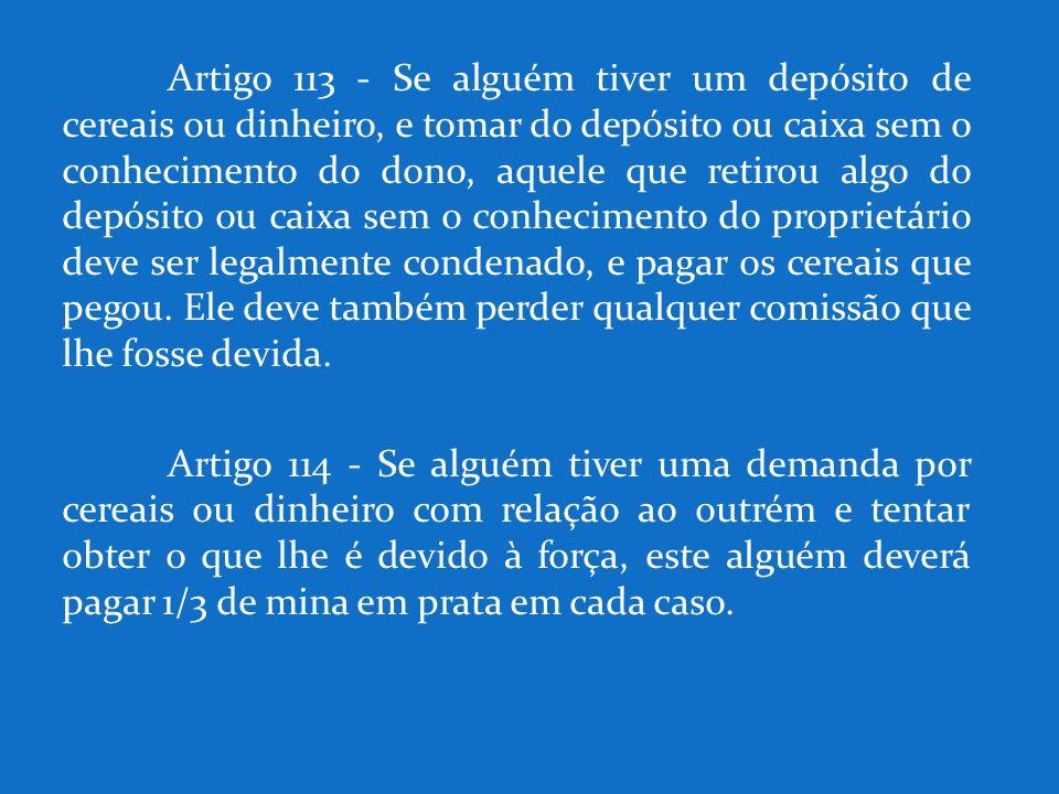Artigo 113 - Se alguém tiver um depósito de cereais ou dinheiro, e tomar do depósito ou caixa sem o conhecimento do dono, aquele que retirou algo do d