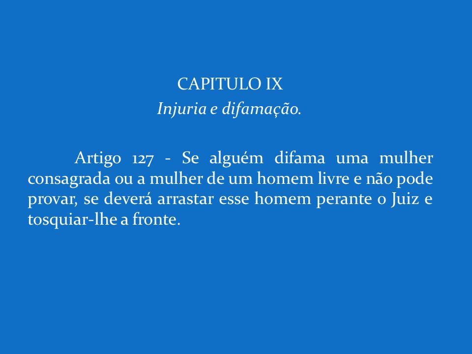 CAPITULO IX Injuria e difamação. Artigo 127 - Se alguém difama uma mulher consagrada ou a mulher de um homem livre e não pode provar, se deverá arrast