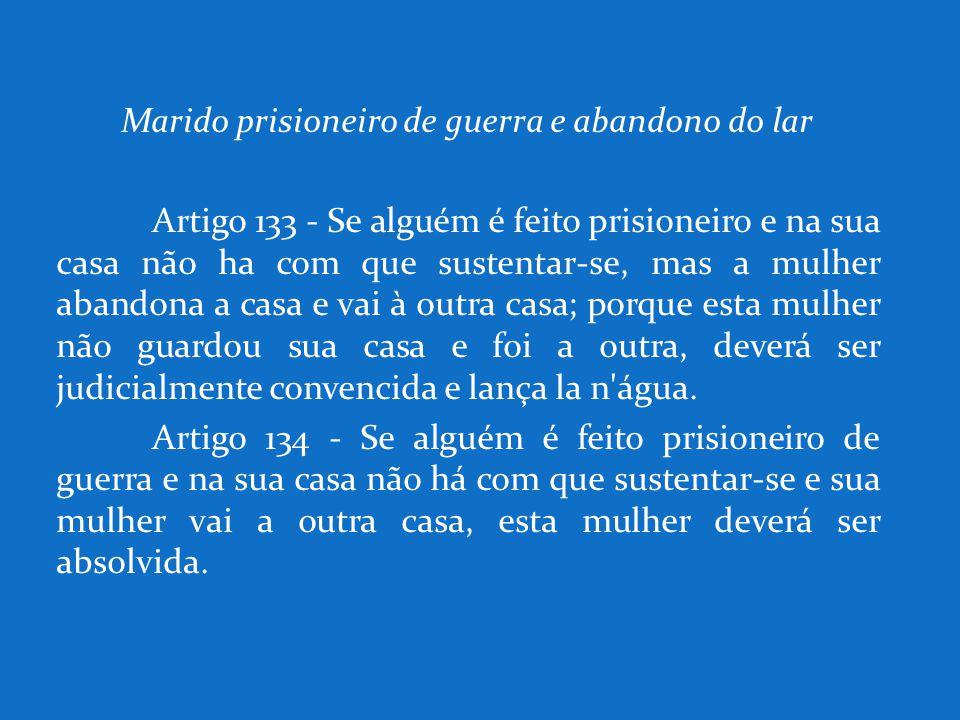 Marido prisioneiro de guerra e abandono do lar Artigo 133 - Se alguém é feito prisioneiro e na sua casa não ha com que sustentar-se, mas a mulher aban