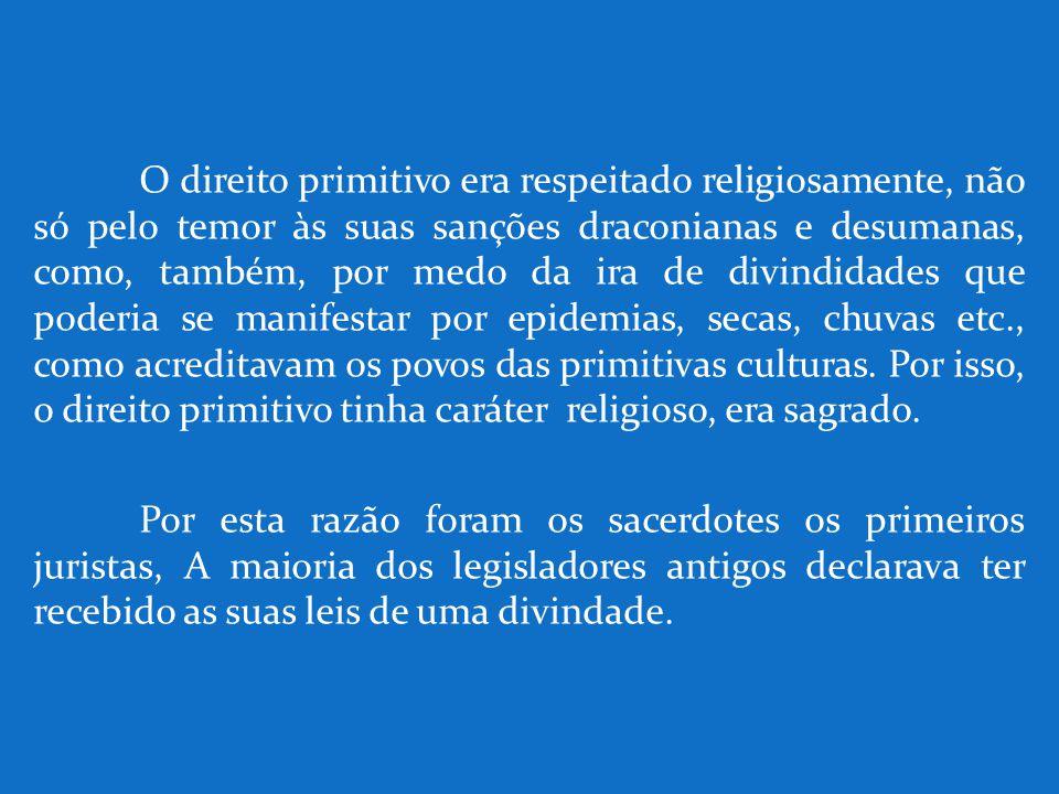O direito primitivo era respeitado religiosamente, não só pelo temor às suas sanções draconianas e desumanas, como, também, por medo da ira de divindi