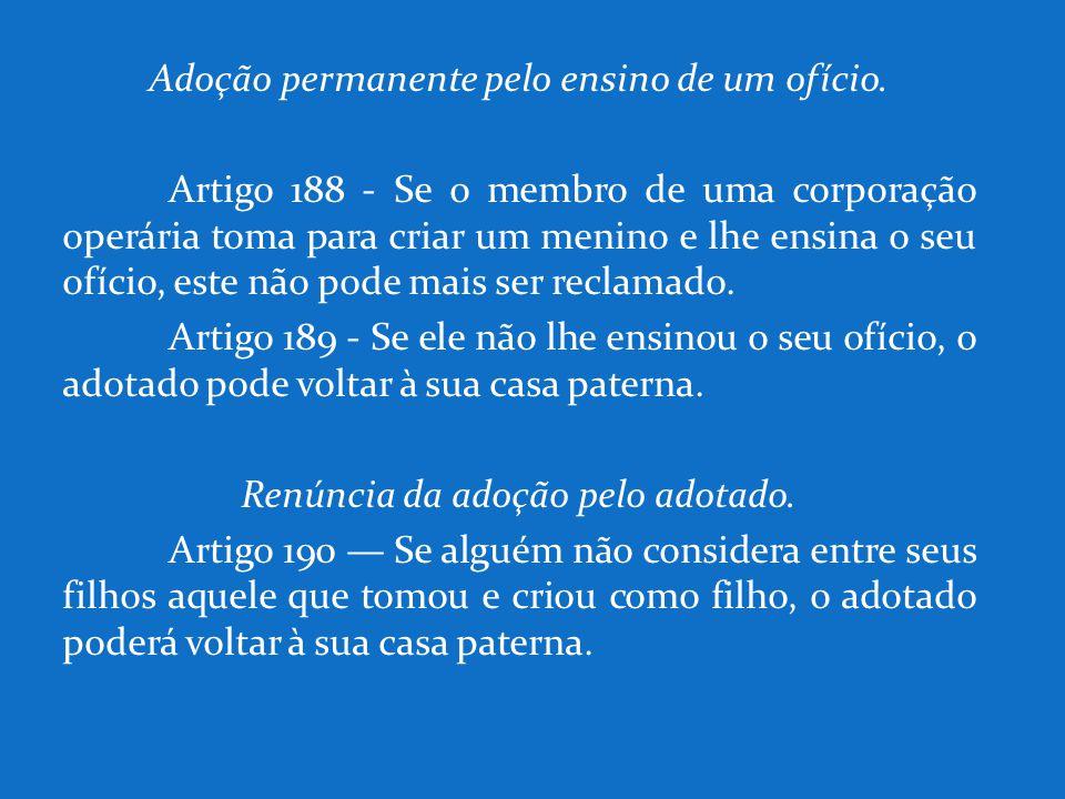 Adoção permanente pelo ensino de um ofício. Artigo 188 - Se o membro de uma corporação operária toma para criar um menino e lhe ensina o seu ofício, e