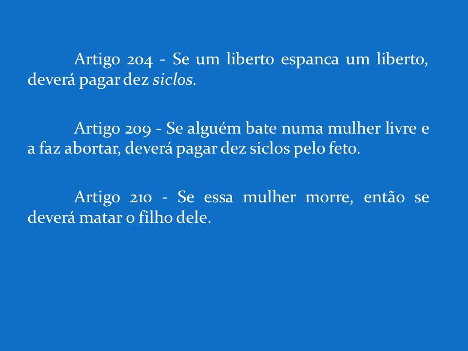 Artigo 204 - Se um liberto espanca um liberto, deverá pagar dez siclos. Artigo 2o9 - Se alguém bate numa mulher livre e a faz abortar, deverá pagar de