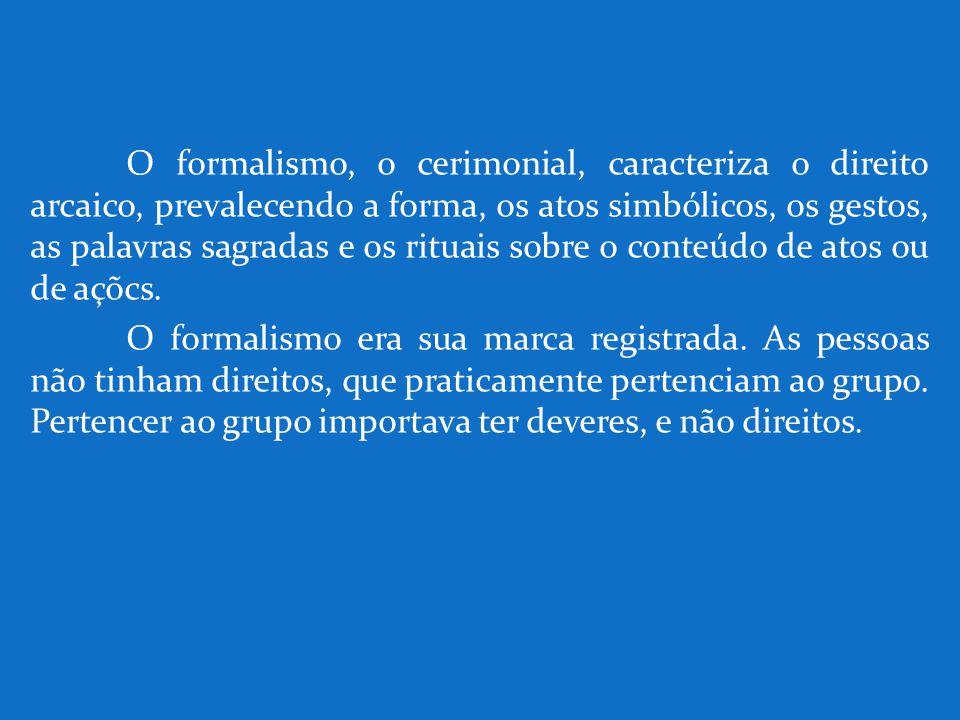 O formalismo, o cerimonial, caracteriza o direito arcaico, prevalecendo a forma, os atos simbólicos, os gestos, as palavras sagradas e os rituais sobr
