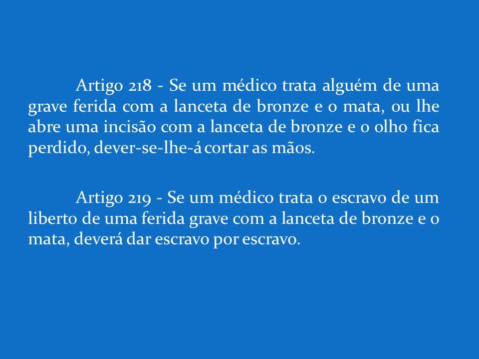 Artigo 218 - Se um médico trata alguém de uma grave ferida com a lanceta de bronze e o mata, ou lhe abre uma incisão com a lanceta de bronze e o olho