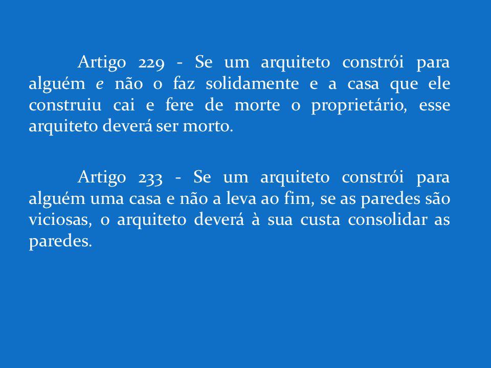 Artigo 229 - Se um arquiteto constrói para alguém e não o faz solidamente e a casa que ele construiu cai e fere de morte o proprietário, esse arquitet