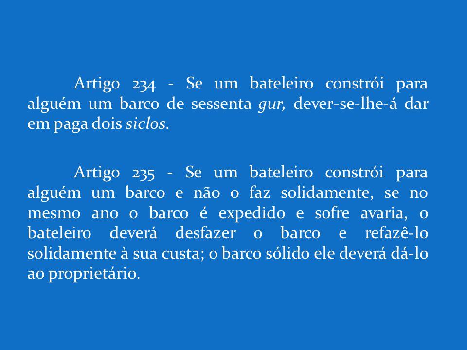 Artigo 234 - Se um bateleiro constrói para alguém um barco de sessenta gur, dever-se-lhe-á dar em paga dois siclos. Artigo 235 - Se um bateleiro const