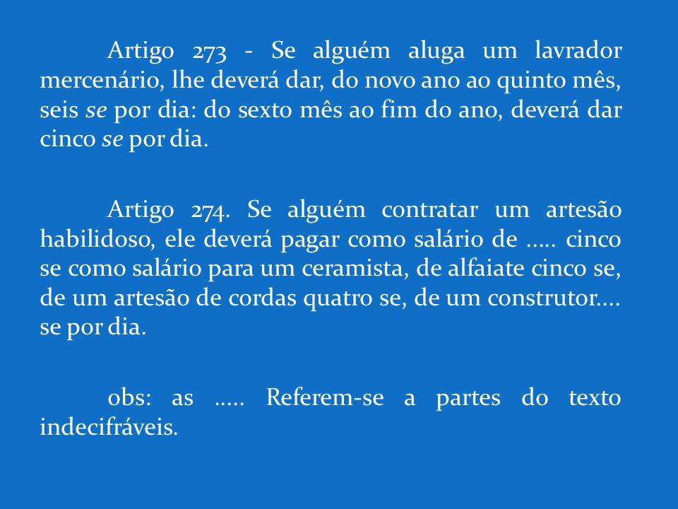 Artigo 273 - Se alguém aluga um lavrador mercenário, lhe deverá dar, do novo ano ao quinto mês, seis se por dia: do sexto mês ao fim do ano, deverá da