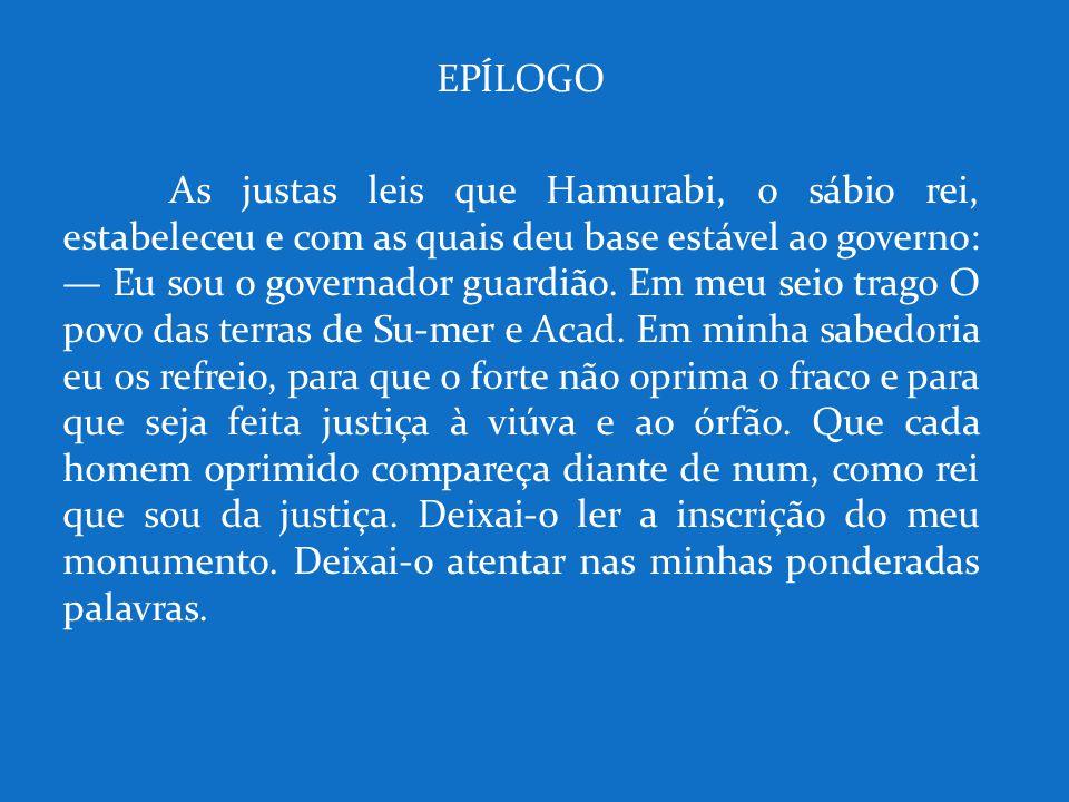 EPÍLOGO As justas leis que Hamurabi, o sábio rei, estabeleceu e com as quais deu base estável ao governo: — Eu sou o governador guardião. Em meu seio
