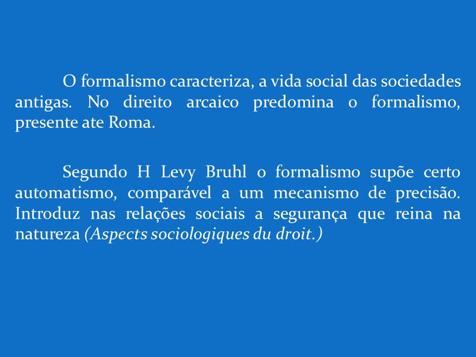 O formalismo caracteriza, a vida social das sociedades antigas. No direito arcaico predomina o formalismo, presente ate Roma. Segundo H Levy Bruhl o f