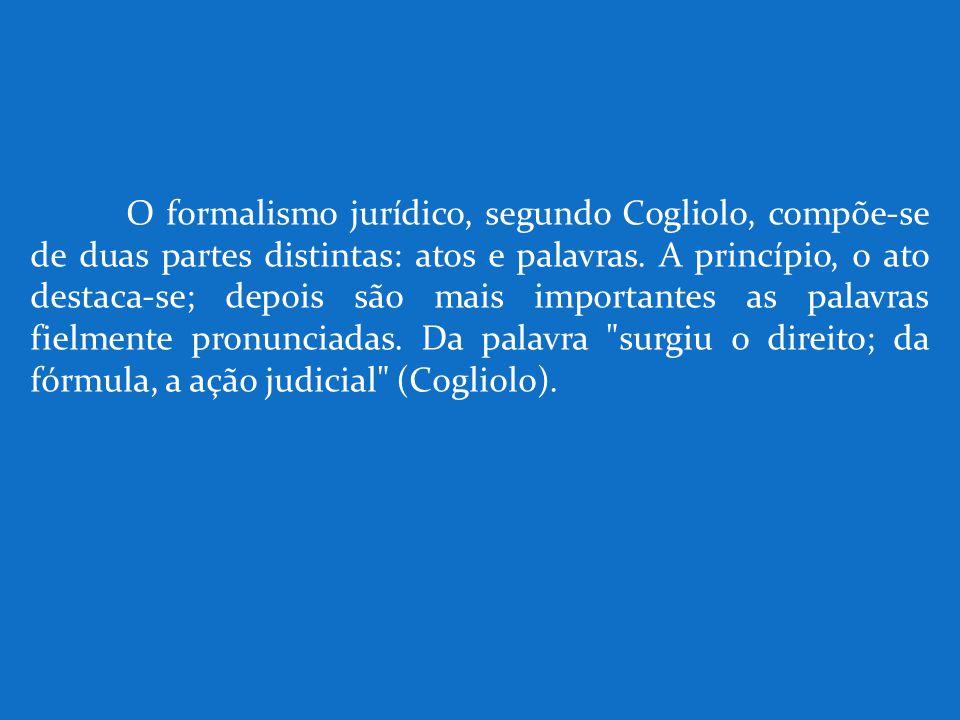 O formalismo jurídico, segundo Cogliolo, compõe-se de duas partes distintas: atos e palavras. A princípio, o ato destaca-se; depois são mais important