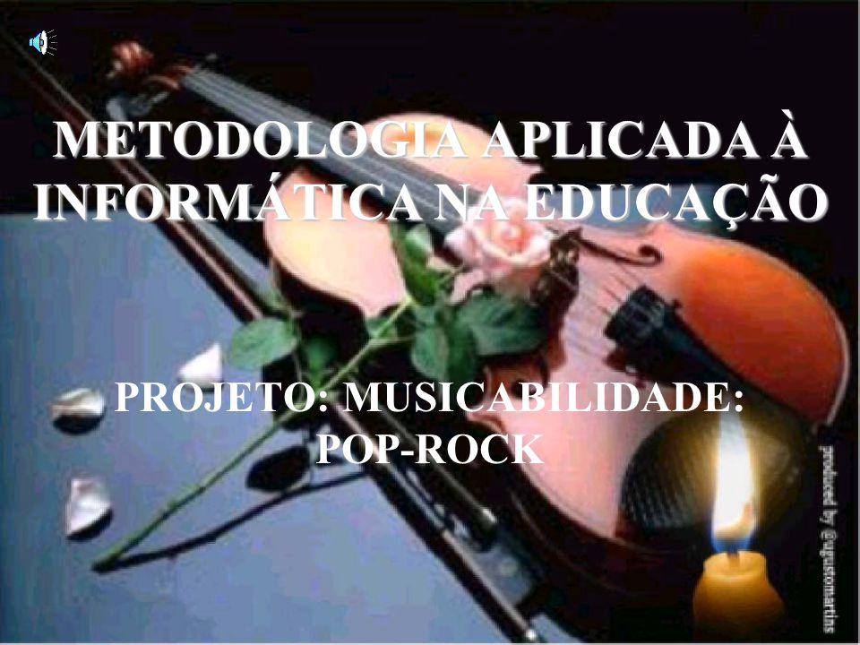 METODOLOGIA APLICADA À INFORMÁTICA NA EDUCAÇÃO PROJETO: MUSICABILIDADE: POP-ROCK