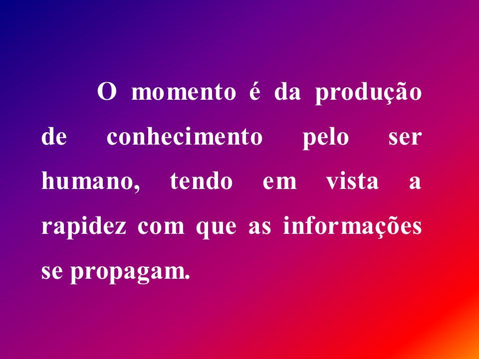 O momento é da produção de conhecimento pelo ser humano, tendo em vista a rapidez com que as informações se propagam.