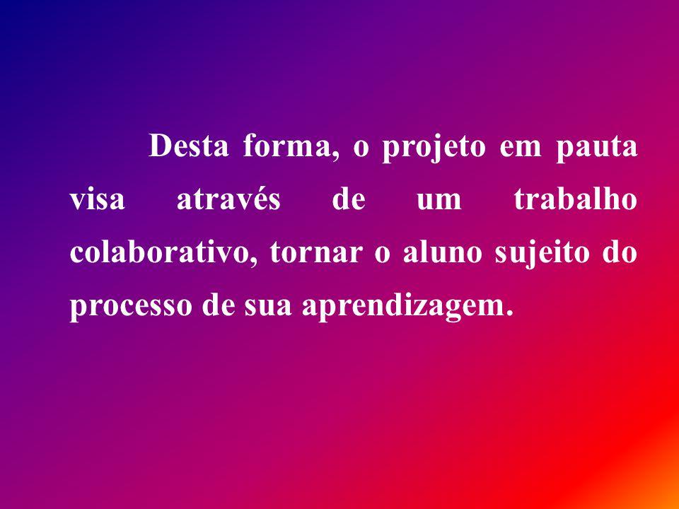 Desta forma, o projeto em pauta visa através de um trabalho colaborativo, tornar o aluno sujeito do processo de sua aprendizagem.