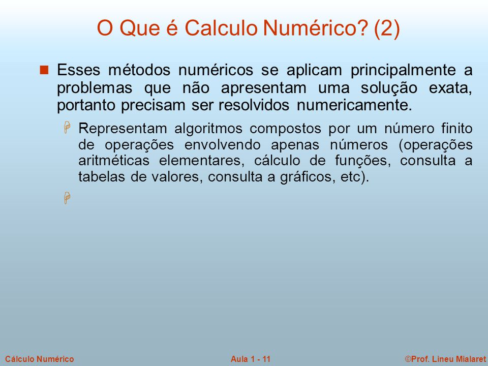 ©Prof. Lineu MialaretAula 1 - 11Cálculo Numérico O Que é Calculo Numérico? (2) n Esses métodos numéricos se aplicam principalmente a problemas que não