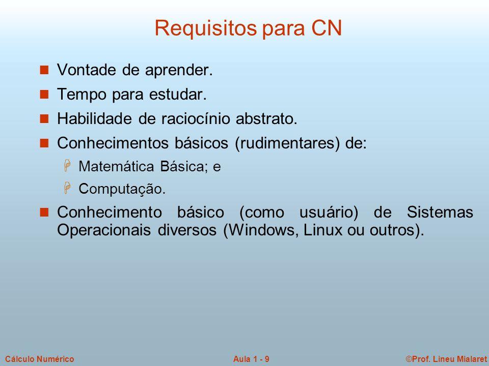 ©Prof. Lineu MialaretAula 1 - 9Cálculo Numérico Requisitos para CN n Vontade de aprender. n Tempo para estudar. n Habilidade de raciocínio abstrato. n