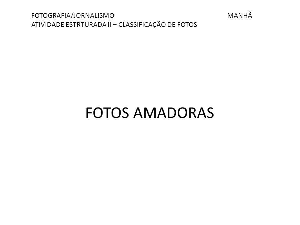 FOTOGRAFIA/JORNALISMO MANHÃ ATIVIDADE ESTRTURADA II – CLASSIFICAÇÃO DE FOTOS FOTOS AMADORAS