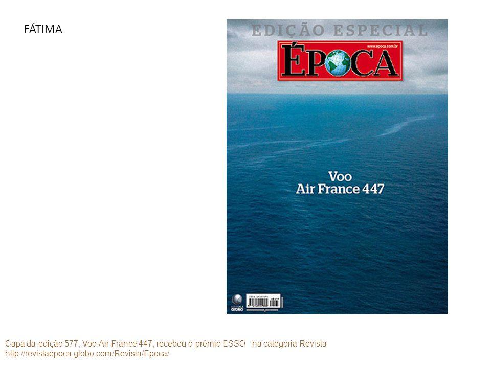 FÁTIMA Capa da edição 577, Voo Air France 447, recebeu o prêmio ESSO na categoria Revista http://revistaepoca.globo.com/Revista/Epoca/