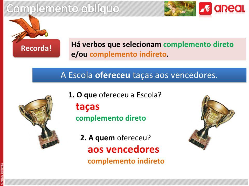 Há verbos que selecionam complemento direto e/ou complemento indireto. Recorda! A Escola ofereceu taças aos vencedores. 1. O que ofereceu a Escola? ta
