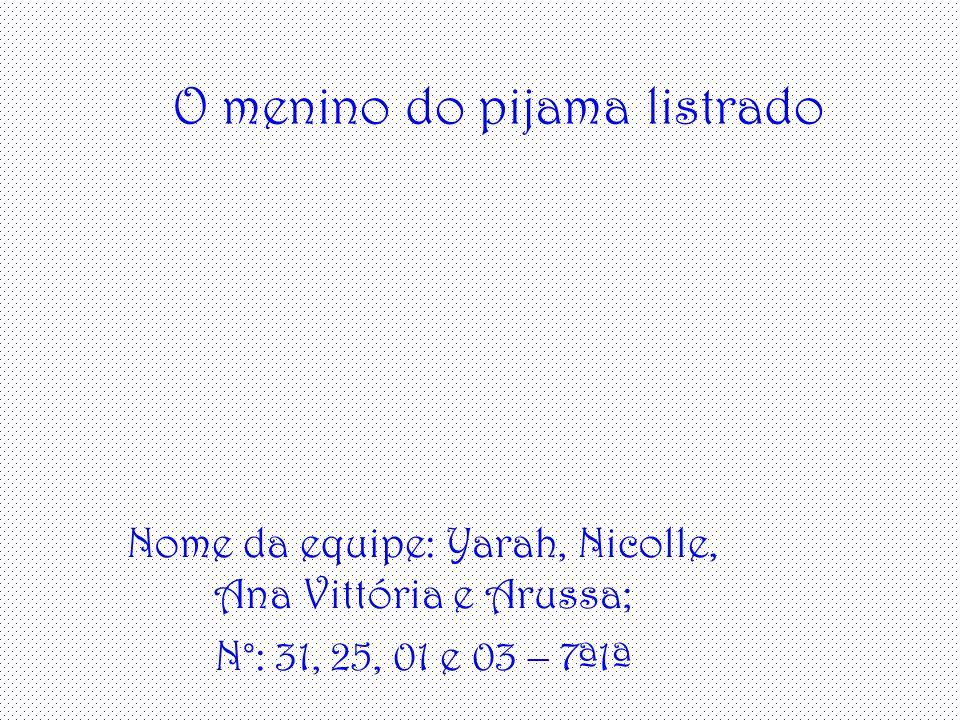 O menino do pijama listrado Nome da equipe: Yarah, Nicolle, Ana Vittória e Arussa; N°: 31, 25, 01 e 03 – 7ª1ª