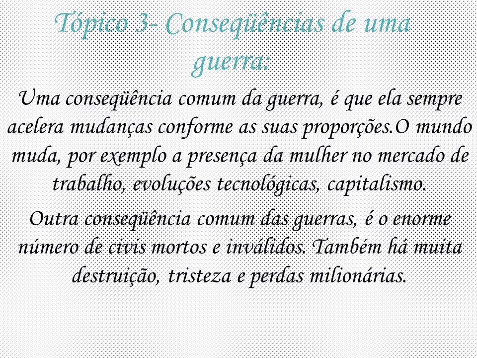 Tópico 3- Conseqüências de uma guerra: Uma conseqüência comum da guerra, é que ela sempre acelera mudanças conforme as suas proporções.O mundo muda, por exemplo a presença da mulher no mercado de trabalho, evoluções tecnológicas, capitalismo.