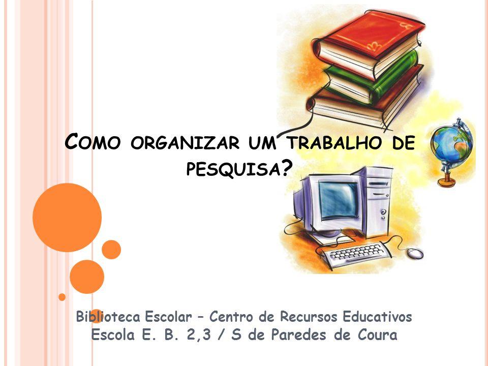C OMO ORGANIZAR UM TRABALHO DE PESQUISA ? Biblioteca Escolar – Centro de Recursos Educativos Escola E. B. 2,3 / S de Paredes de Coura
