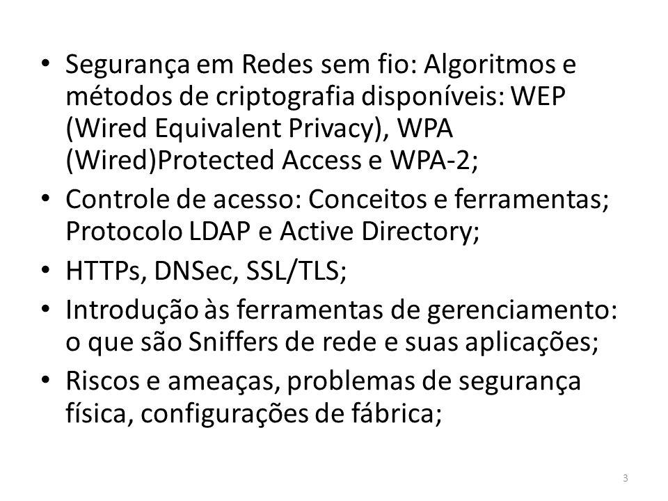 Segurança em Redes sem fio: Algoritmos e métodos de criptografia disponíveis: WEP (Wired Equivalent Privacy), WPA (Wired)Protected Access e WPA-2; Controle de acesso: Conceitos e ferramentas; Protocolo LDAP e Active Directory; HTTPs, DNSec, SSL/TLS; Introdução às ferramentas de gerenciamento: o que são Sniffers de rede e suas aplicações; Riscos e ameaças, problemas de segurança física, configurações de fábrica; 3