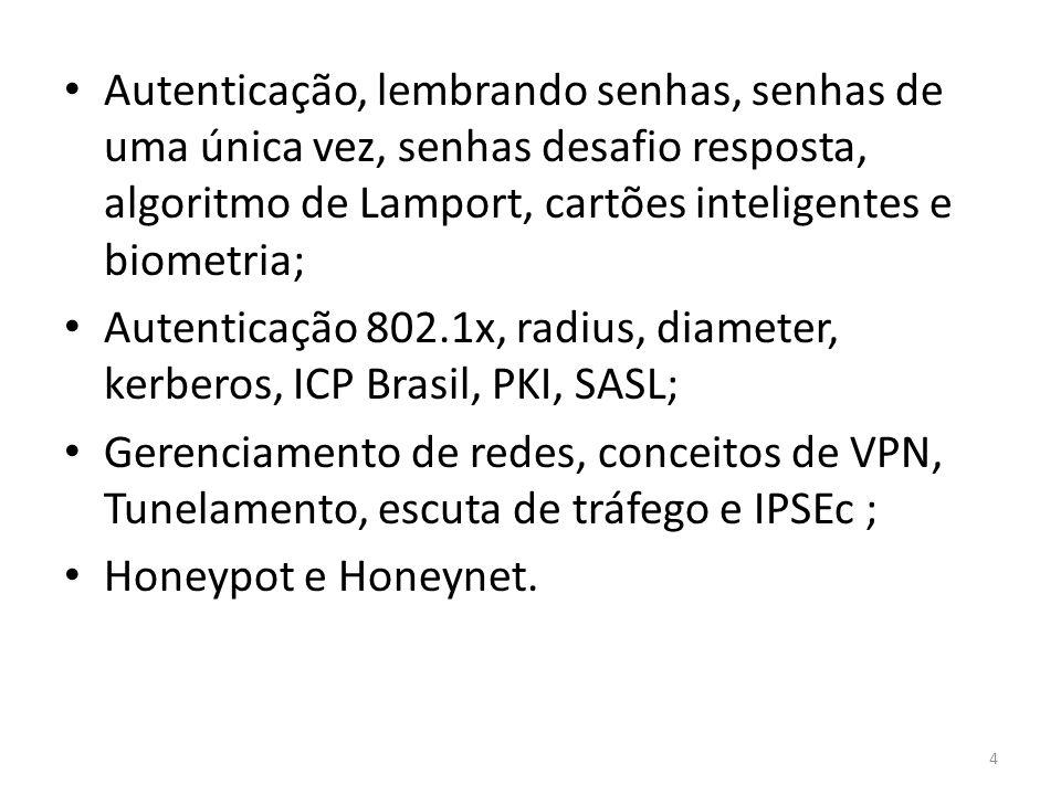 Autenticação, lembrando senhas, senhas de uma única vez, senhas desafio resposta, algoritmo de Lamport, cartões inteligentes e biometria; Autenticação 802.1x, radius, diameter, kerberos, ICP Brasil, PKI, SASL; Gerenciamento de redes, conceitos de VPN, Tunelamento, escuta de tráfego e IPSEc ; Honeypot e Honeynet.
