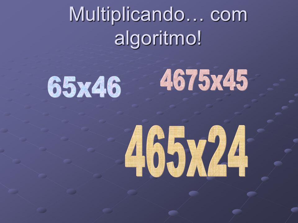 465 x 24 = Multiplica a coluna das dezenas.Adiciona sempre as centenas que vão.