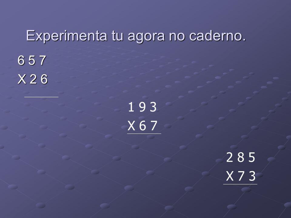 6 5 7 X 2 6 1 9 3 X 6 7 2 8 5 X 7 3 Experimenta tu agora no caderno.