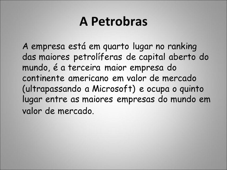 A Petrobras A empresa está em quarto lugar no ranking das maiores petrolíferas de capital aberto do mundo, é a terceira maior empresa do continente am