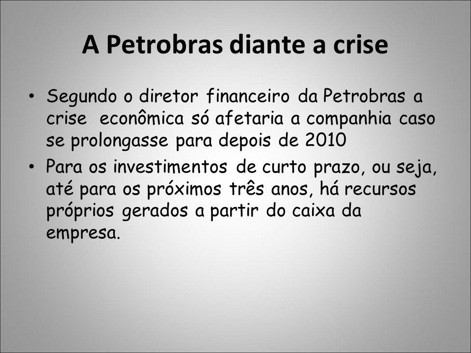 A Petrobras diante a crise Segundo o diretor financeiro da Petrobras a crise econômica só afetaria a companhia caso se prolongasse para depois de 2010