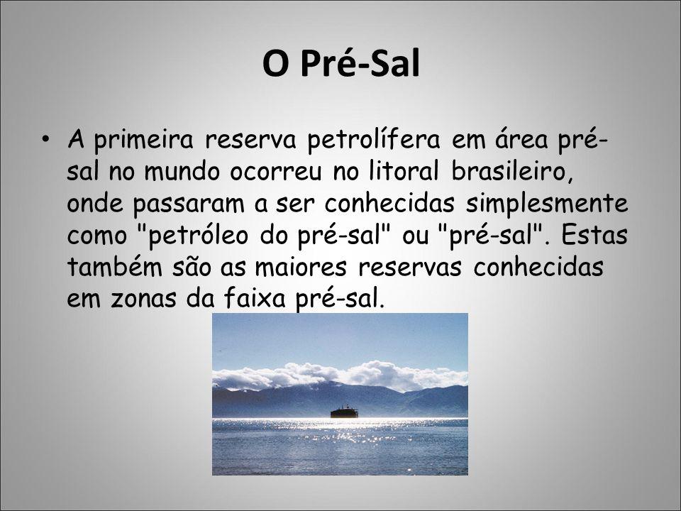 O Pré-Sal A primeira reserva petrolífera em área pré- sal no mundo ocorreu no litoral brasileiro, onde passaram a ser conhecidas simplesmente como