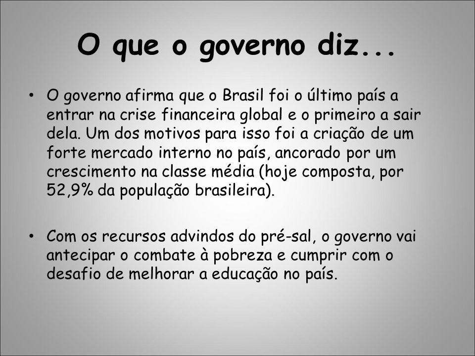 O que o governo diz... O governo afirma que o Brasil foi o último país a entrar na crise financeira global e o primeiro a sair dela. Um dos motivos pa