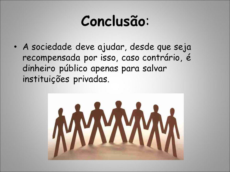 Conclusão: A sociedade deve ajudar, desde que seja recompensada por isso, caso contrário, é dinheiro público apenas para salvar instituições privadas.