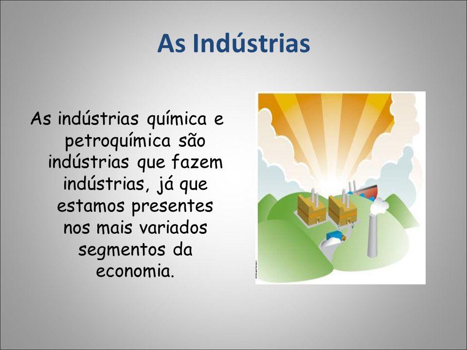 As Indústrias As indústrias química e petroquímica são indústrias que fazem indústrias, já que estamos presentes nos mais variados segmentos da econom