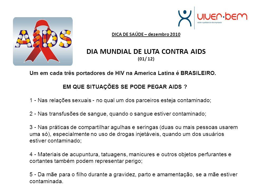 DICA DE SAÚDE – dezembro 2010 DIA MUNDIAL DE LUTA CONTRA AIDS (01/ 12) Um em cada três portadores de HIV na America Latina é BRASILEIRO. EM QUE SITUAÇ