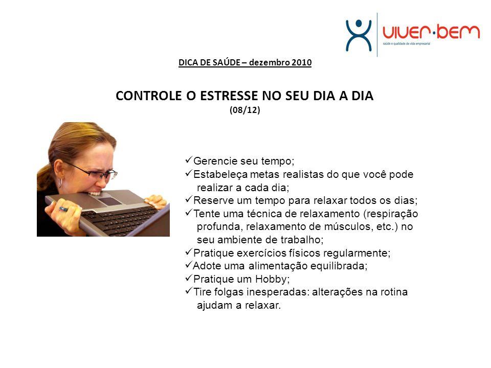 DICA DE SAÚDE – dezembro 2010 CONTROLE O ESTRESSE NO SEU DIA A DIA (08/12) Gerencie seu tempo; Estabeleça metas realistas do que você pode realizar a