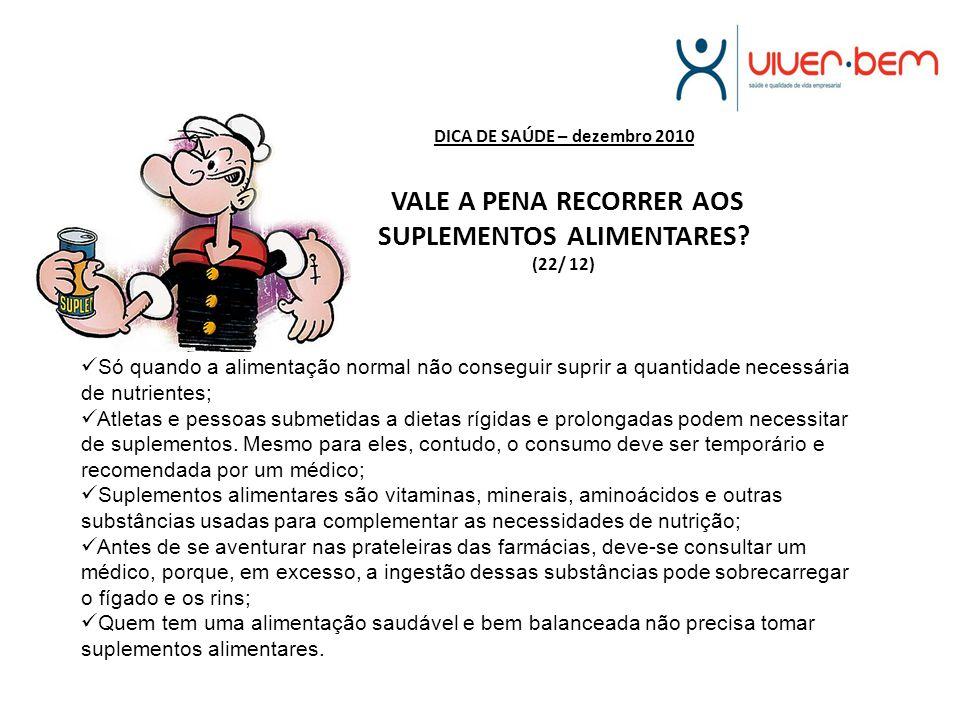 DICA DE SAÚDE – dezembro 2010 VALE A PENA RECORRER AOS SUPLEMENTOS ALIMENTARES? (22/ 12) Só quando a alimentação normal não conseguir suprir a quantid