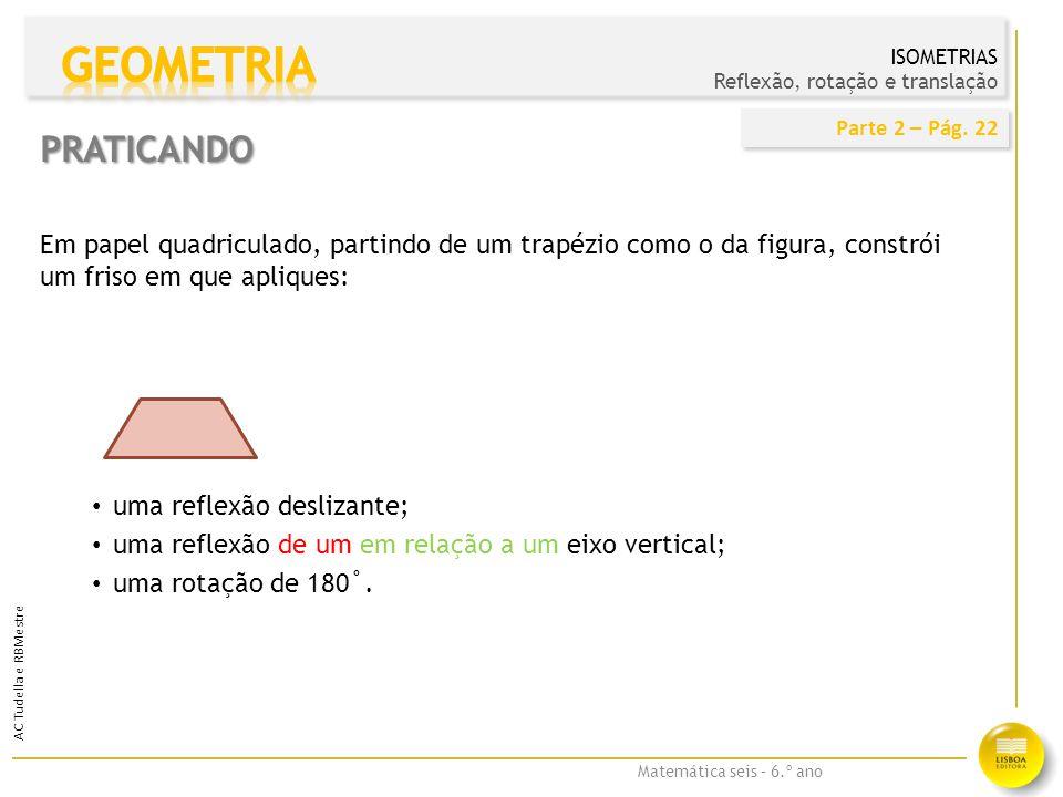 Matemática seis – 6.º ano AC Tudella e RBMestre Transformações geométricas — reflexão — observa o resultado de uma reflexão com a aplicação http://nlvm.usu.edu/en/nav/frames_asid_297_g_2_t_3.html?open=activities&from=category_g_2_t_3.html Alphabet Symmetry Tool (aplicação interativa para quadro interativo) http://www.misterteacher.com/alphabetgeometry/reflection.html Frieze Patterns — permite gerar e identificar os sete tipos de frisos possíveis.