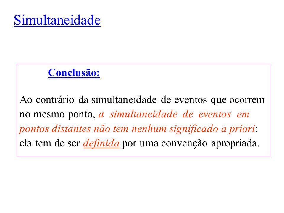 Simultaneidade Conclusão: Ao contrário da simultaneidade de eventos que ocorrem no mesmo ponto, a simultaneidade de eventos em pontos distantes não te