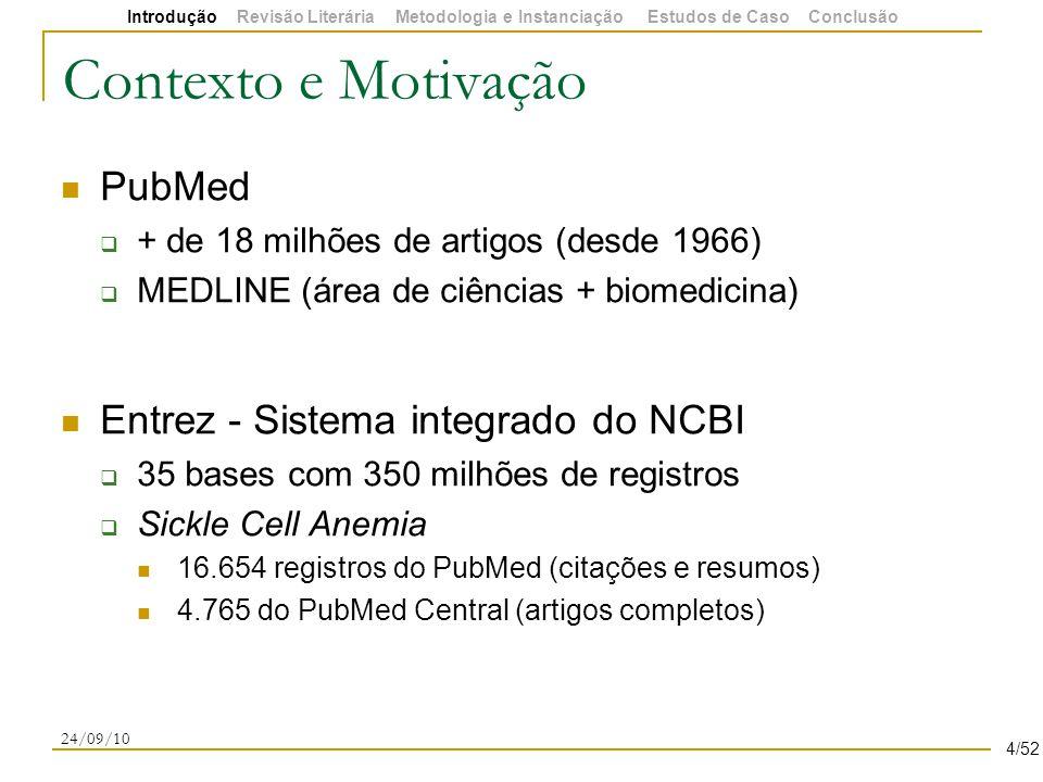 Contexto e Motivação PubMed  + de 18 milhões de artigos (desde 1966)  MEDLINE (área de ciências + biomedicina) Entrez - Sistema integrado do NCBI  35 bases com 350 milhões de registros  Sickle Cell Anemia 16.654 registros do PubMed (citações e resumos) 4.765 do PubMed Central (artigos completos) 24/09/10 4/52 Introdução Revisão Literária Metodologia e Instanciação Estudos de Caso Conclusão