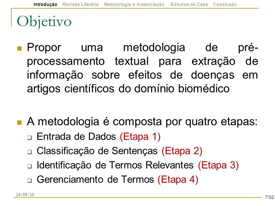 Objetivo Propor uma metodologia de pré- processamento textual para extração de informação sobre efeitos de doenças em artigos científicos do domínio biomédico A metodologia é composta por quatro etapas:  Entrada de Dados (Etapa 1)  Classificação de Sentenças (Etapa 2)  Identificação de Termos Relevantes (Etapa 3)  Gerenciamento de Termos (Etapa 4) 24/09/10 7/52 Introdução Revisão Literária Metodologia e Instanciação Estudos de Caso Conclusão