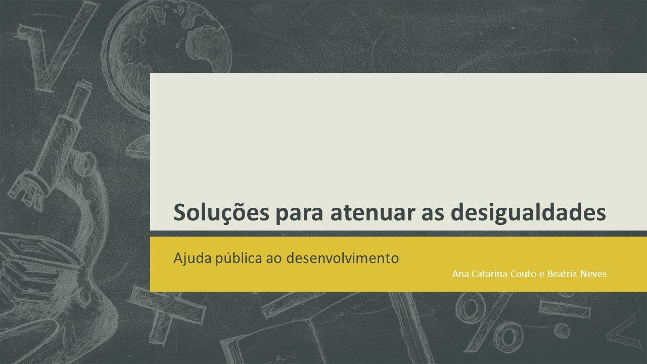 Soluções para atenuar as desigualdades Ajuda pública ao desenvolvimento Ana Catarina Couto e Beatriz Neves